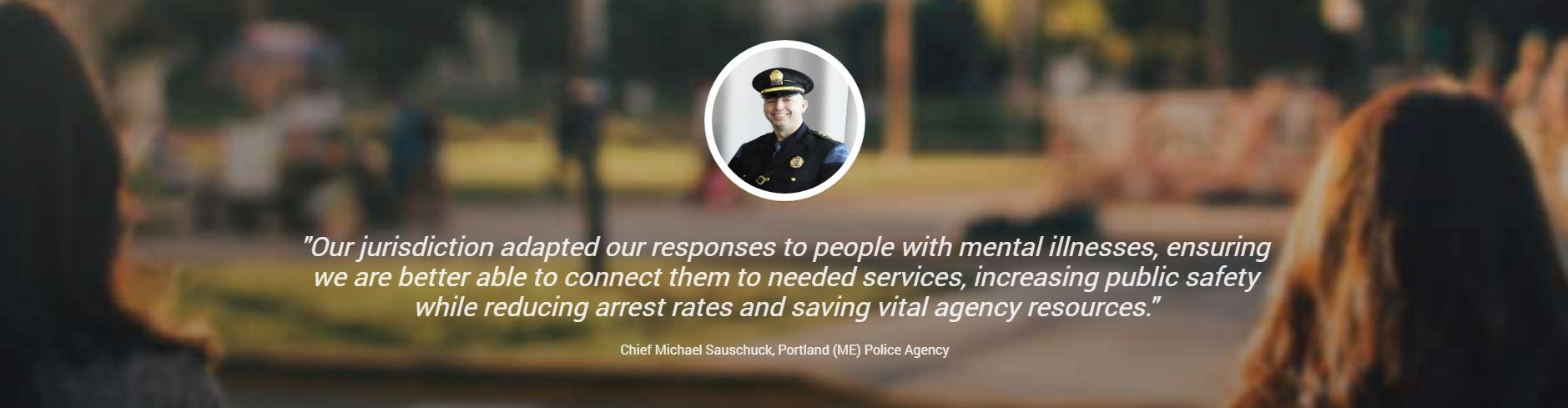 Quote from Chief Michael Sauschuck, Portland (ME) Police Agency
