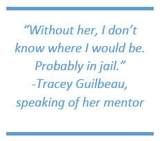 Without her, I don't know where I would be. Probably in jail. -Tracey Guilbeau, speaking of her mentor
